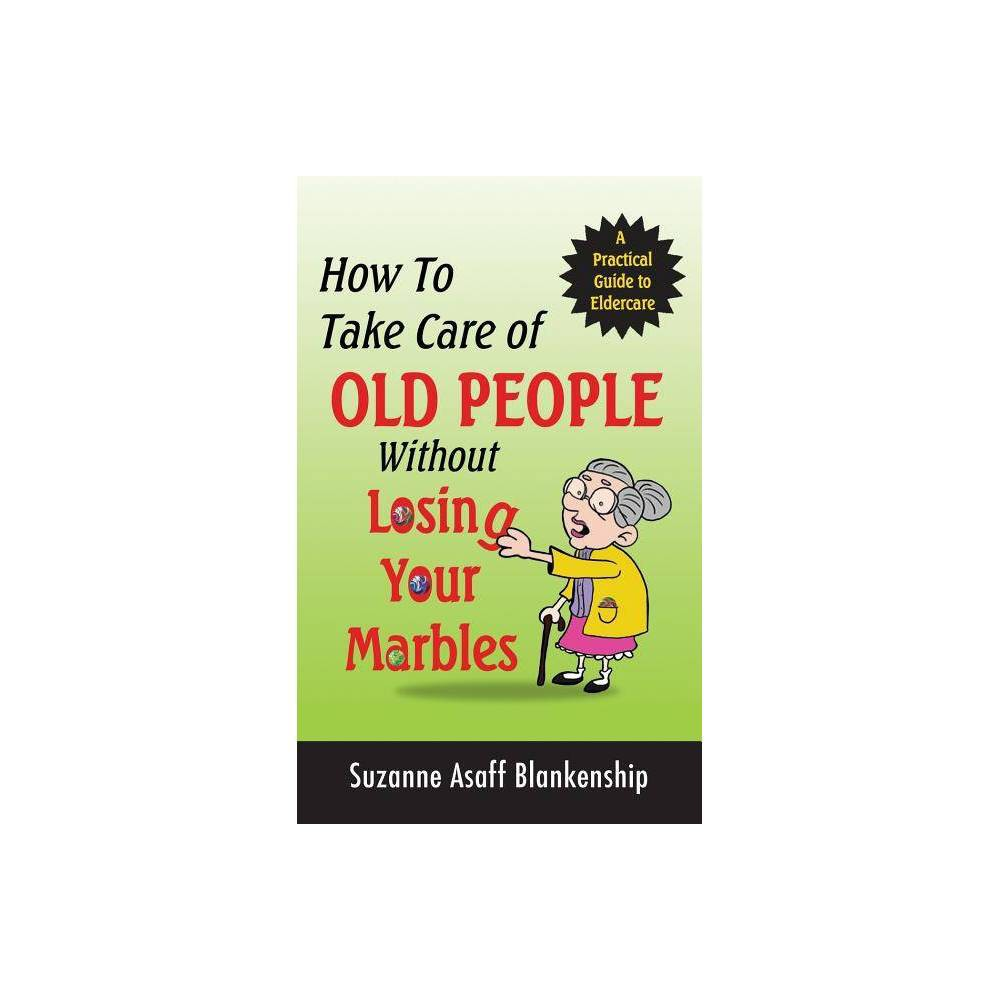 How To Take Care Of Old People Without Losing Your Marbles By Suzanne Asaff Blankenship Paperback