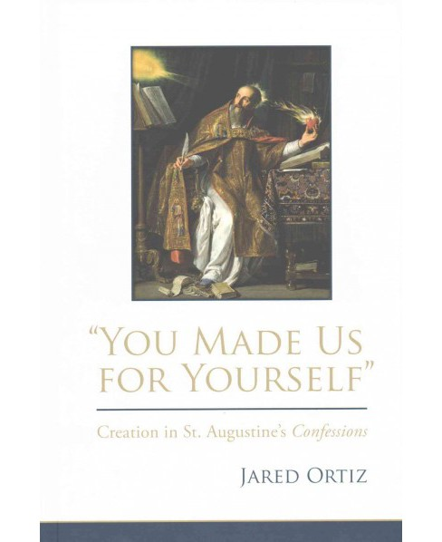 You Made Us for Yourself : Creation in St. Augustine's Confessions (Hardcover) (Jared Ortiz) - image 1 of 1