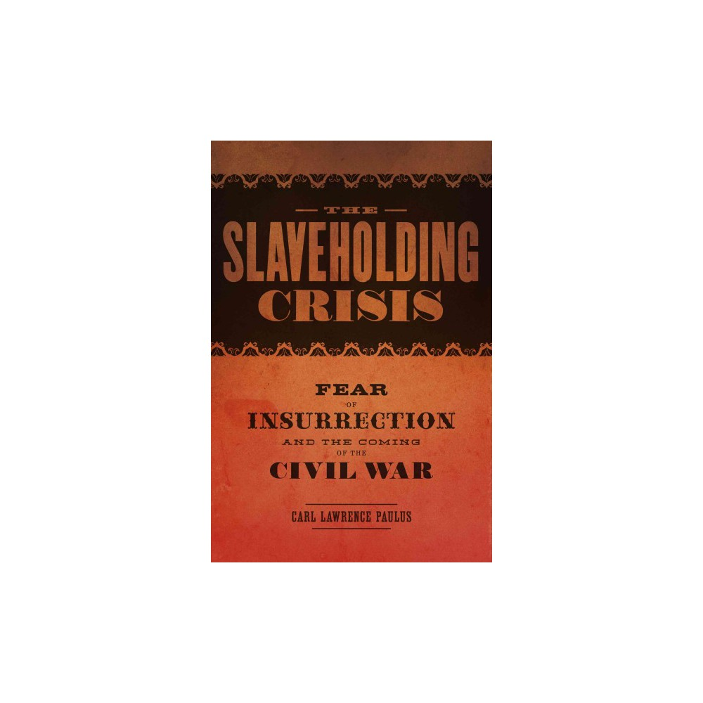 Slaveholding Crisis : Fear of Insurrection and the Coming of the Civil War (Hardcover) (Carl Lawrence