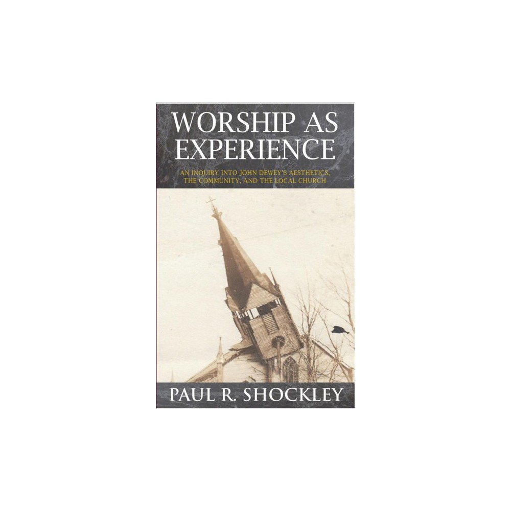 Worship As Experience : An Inquiry into John Dewey's Aesthetics, the Community, and the Local Church