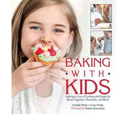 Baking with Kids: Inspiring a Love of Cooking with Recipes for Bread, Cupcakes, Cheesecake, and More! - image 1 of 1