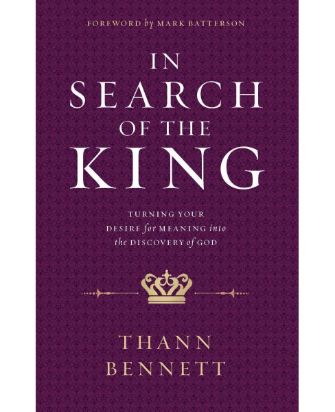 In Search of the King : Turning Your Desire for Meaning into the Discovery of God (Paperback) (Thann - image 1 of 1