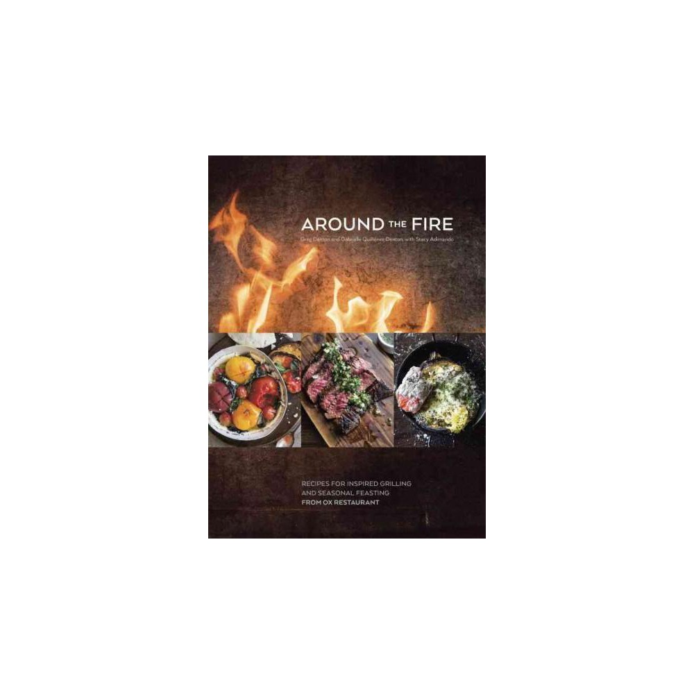 Around the Fire : Recipes for Inspired Grilling and Seasonal Feasting from Ox Restaurant (Hardcover)