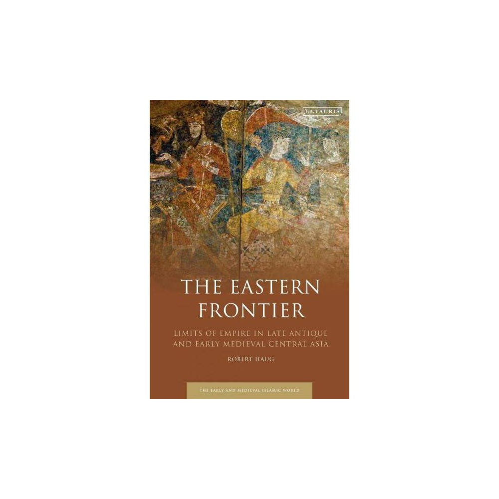 Eastern Frontier : Limits of Empire in Late Antique and Early Medieval Central Asia - (Hardcover)