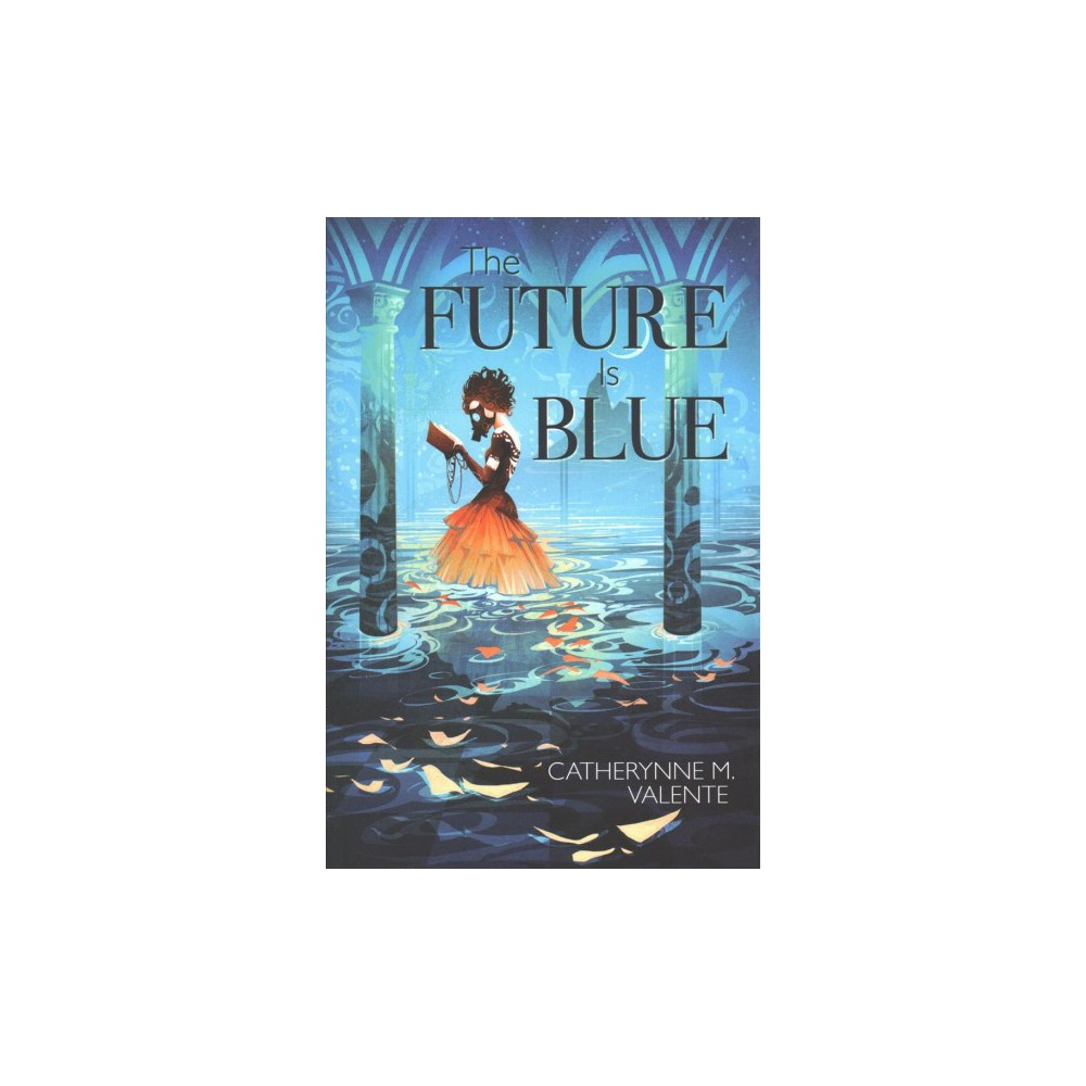 Future Is Blue - by Catherynne M. Valente (Hardcover)