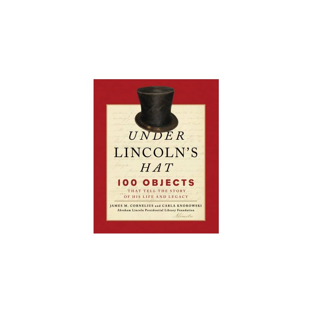 Under Lincoln's Hat : 100 Objects That Tell the Story of His Life and Legacy - Reprint (Paperback)