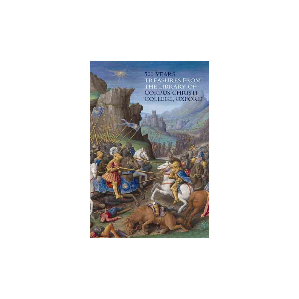 500 Years : Treasures from the Library of Corpus Christi College, Oxford (Paperback) (Peter Kidd)