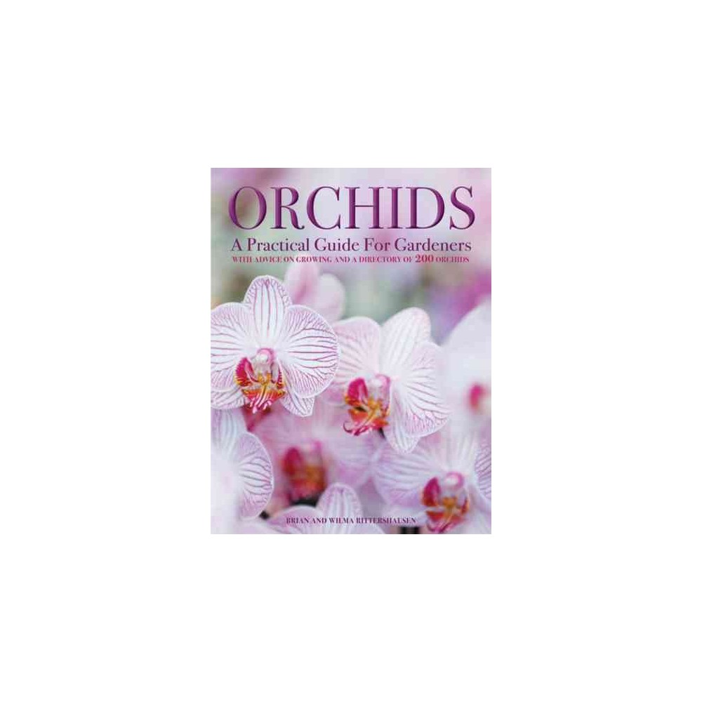 Orchids : A Practical Guide for Gardeners with Advice on Growing and a Directory of 200 Orchids - by
