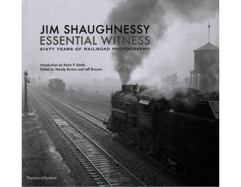 Jim Shaughnessy Essential Witness : Sixty Years of Railroad Photography (Hardcover) (Jim Shaughnessy & - image 1 of 1
