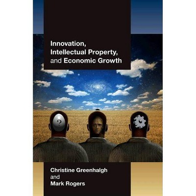 Innovation, Intellectual Property, and Economic Growth - by  Christine Greenhalgh & Mark Rogers (Paperback)