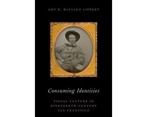Consuming Identities : Visual Culture in Nineteenth-Century San Francisco -  (Hardcover) - image 1 of 1
