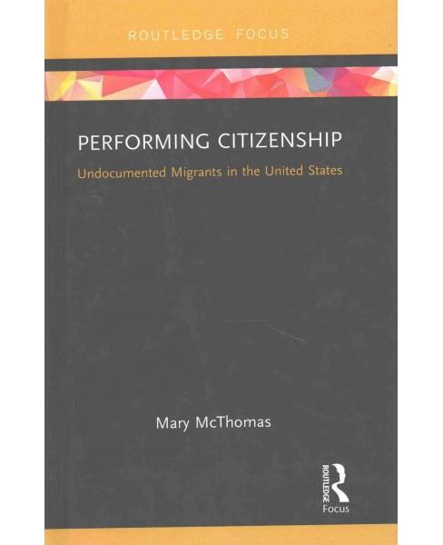 Performing Citizenship : Undocumented Migrants in the United States (Hardcover) (Mary Mcthomas) - image 1 of 1