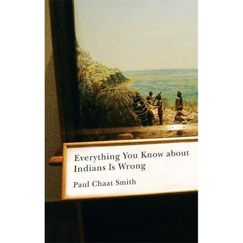 Everything You Know about Indians Is Wrong - (Indigenous Americas) by  Paul Chaat Smith (Hardcover) - image 1 of 1