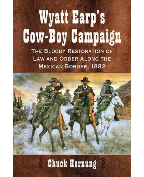 Wyatt Earp's Cow-Boy Campaign : The Bloody Restoration of Law and Order Along the Mexican Border, 1882 - image 1 of 1