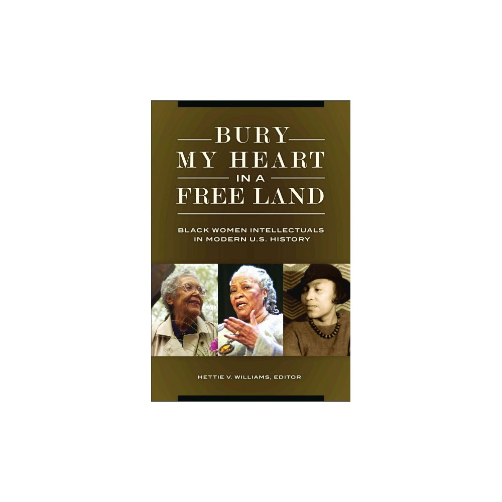 Bury My Heart in a Free Land : Black Women Intellectuals in Modern U.S. History - (Hardcover)