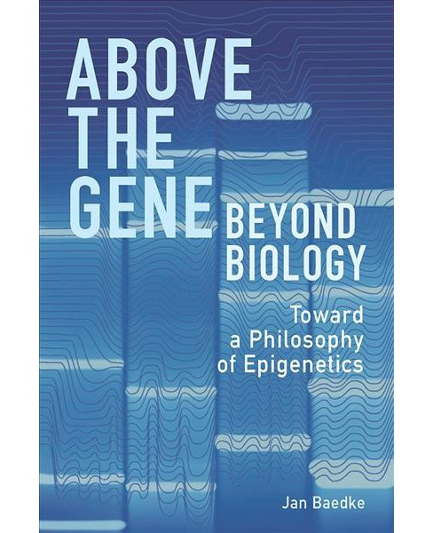Above the Gene, Beyond Biology : Toward a Philosophy of Epigenetics -  by Jan Baedke (Hardcover) - image 1 of 1