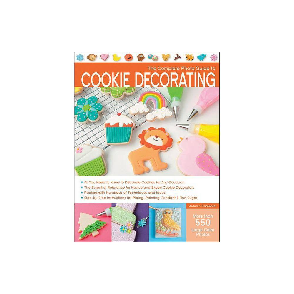 The Complete Photo Guide To Cookie Decorating By Autumn Carpenter Paperback