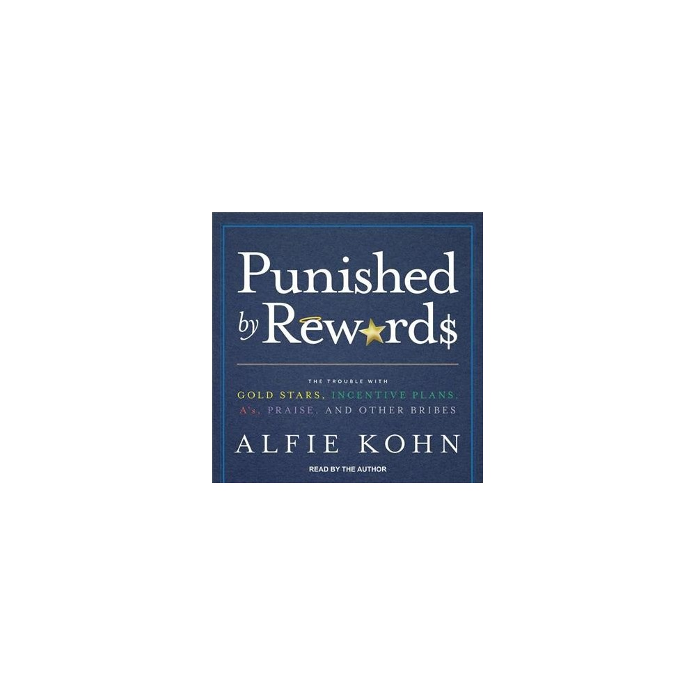 Punished by Rewards : The Trouble With Gold Stars, Incentive Plans, A's, Praise, and Other Bribes