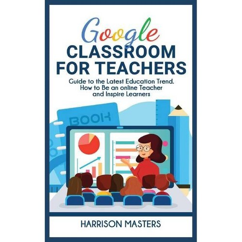 Google Classroom for Teachers - by Harrison Masters (Hardcover)