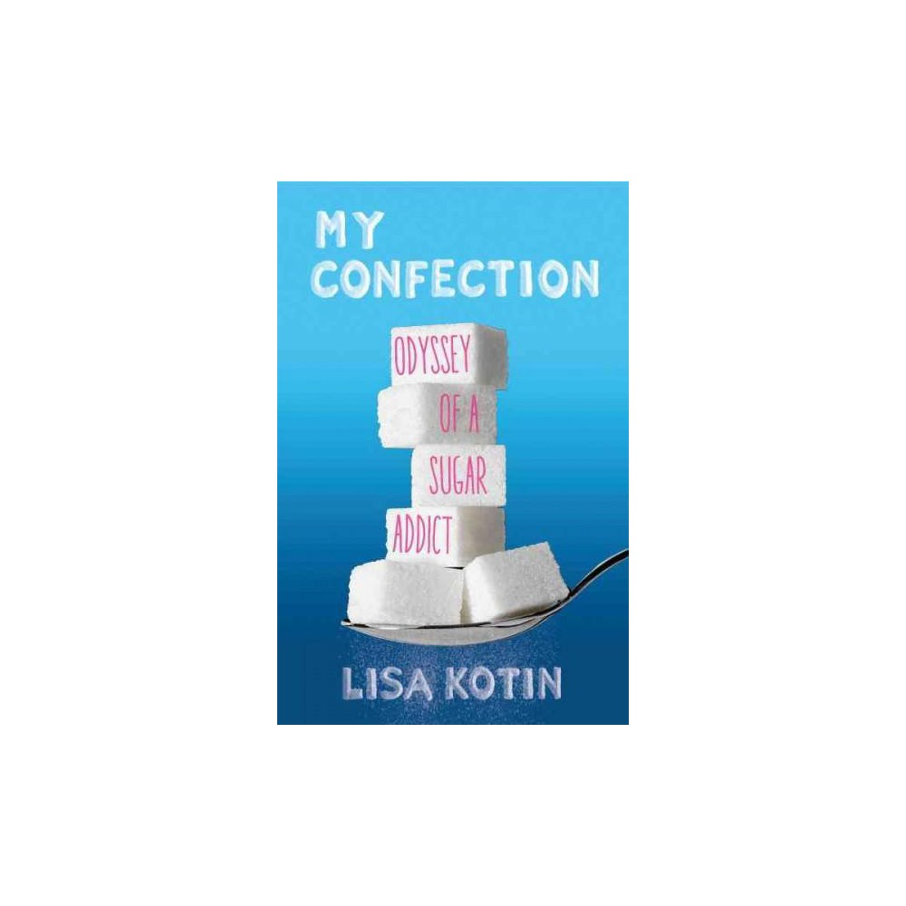 My Confection : Odyssey of a Sugar Addict (Paperback) (Lisa Kotin)