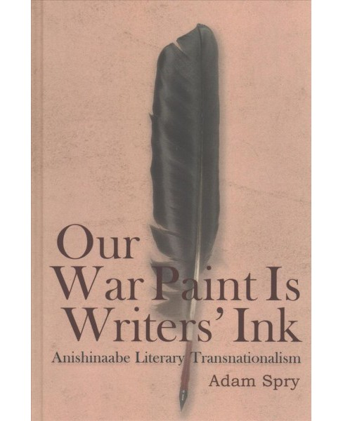 Our War Paint Is Writers' Ink : Anishinaabe Literary Transnationalism -  by Adam Spry (Hardcover) - image 1 of 1