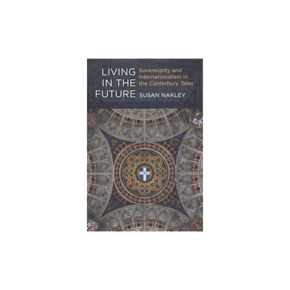 Living in the Future : Sovereignty and Internationalism in the Canterbury Tales - (Hardcover)
