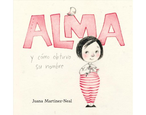 Alma y cómo obtuvo su nombre/ Alma and How She Got Her Name - by Juana Martinez-neal (School And - image 1 of 1