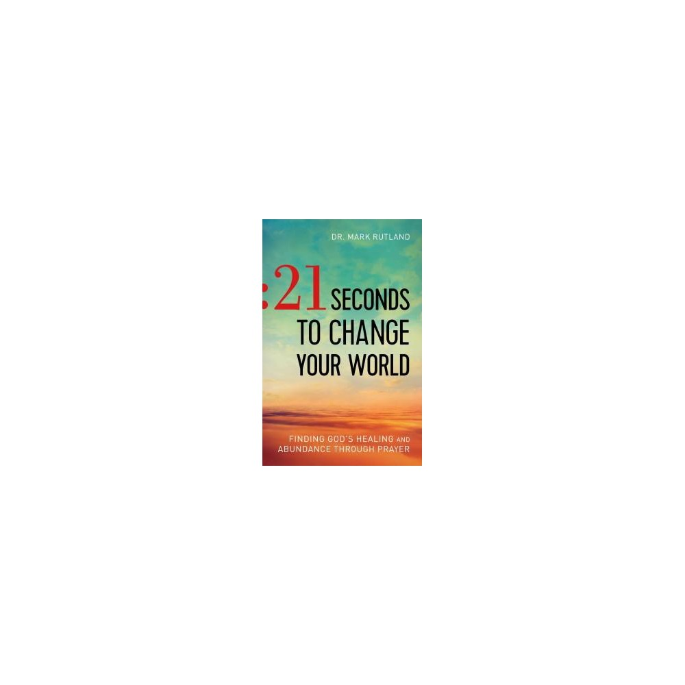 21 Seconds to Change Your World : Finding God's Healing and Abundance Through Prayer (Paperback) (Mark