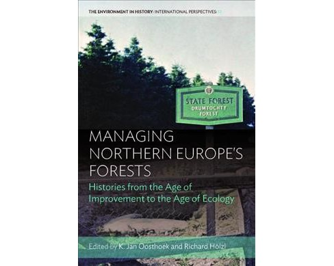Managing Northern Europe's Forests : Histories from the Age of Improvement to the Age of Ecology - image 1 of 1