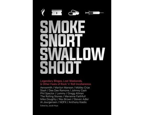 Smoke Snort Swallow Shoot : Legendary Binges, Lost Weekends, & Other Feats of Rock 'n' Roll Incoherence - image 1 of 1