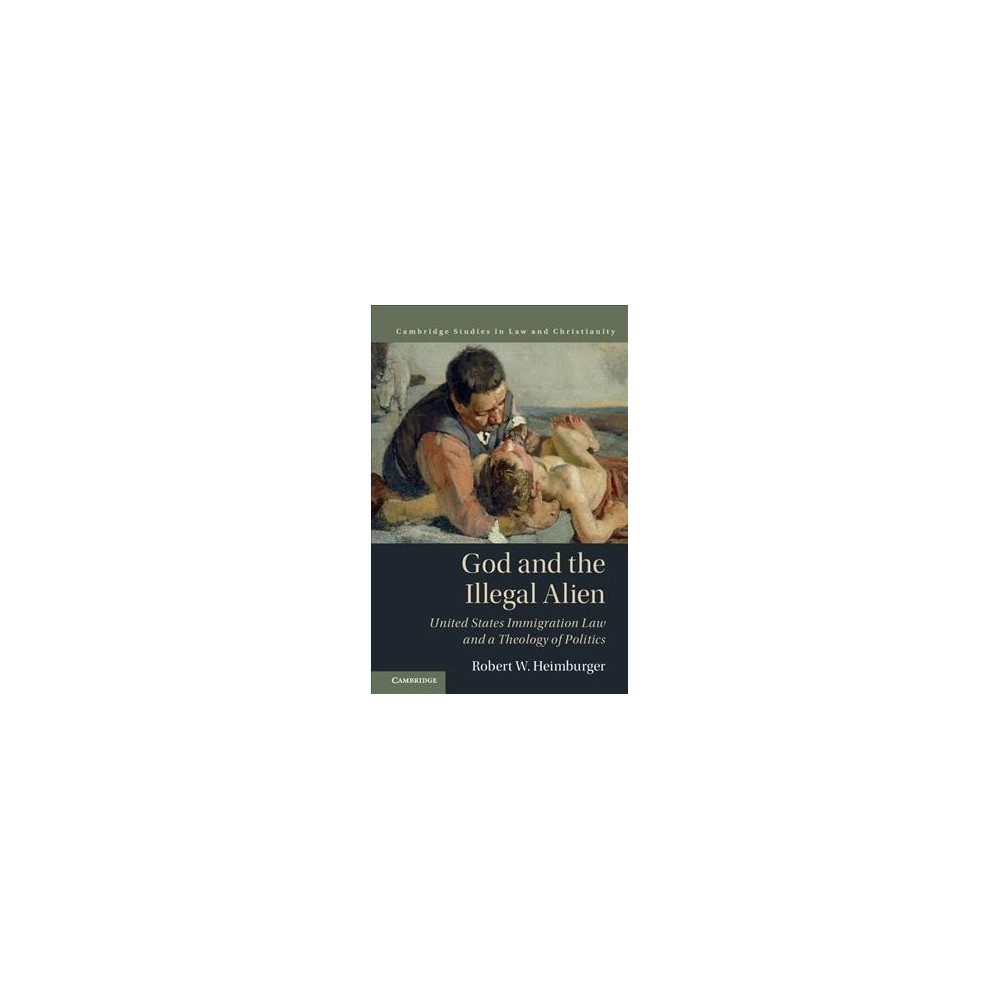God and the Illegal Alien : United States Immigration Law and a Theology of Politics - (Hardcover)