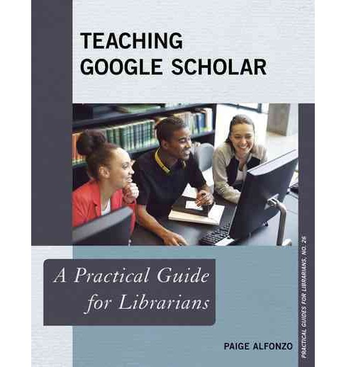 Teaching Google Scholar : A Practical Guide for Librarians (Paperback) (Paige Alfonzo) - image 1 of 1