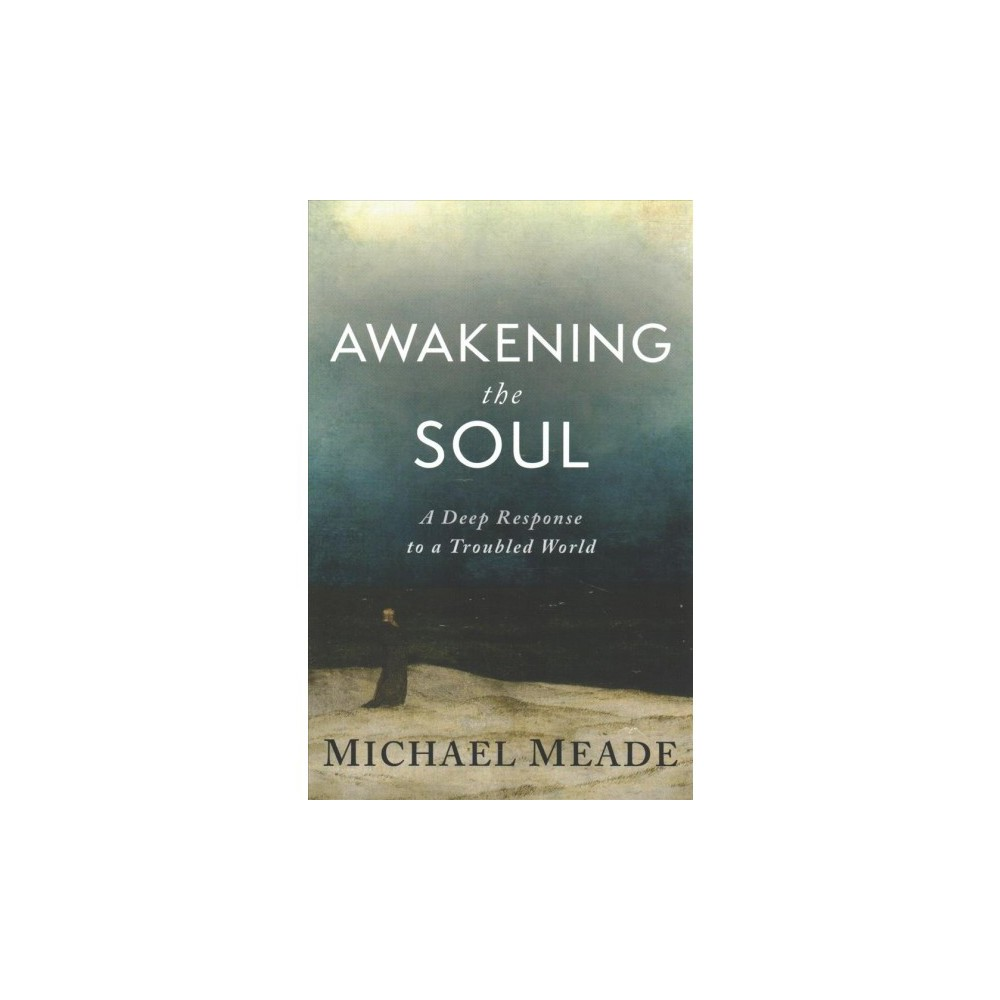 Awakening the Soul : A Deep Response to a Troubled World - by Michael Meade (Paperback)