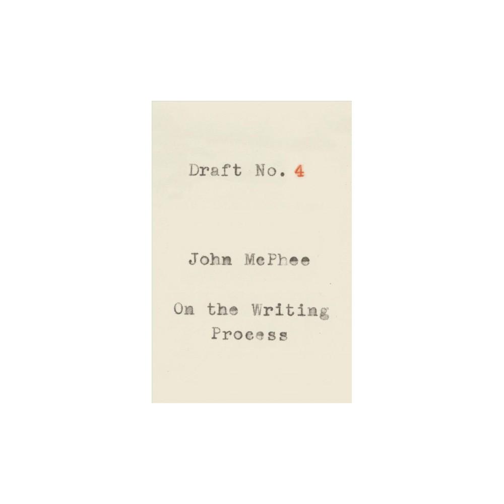 Draft No. 4 : On the Writing Process - by John McPhee (Hardcover)