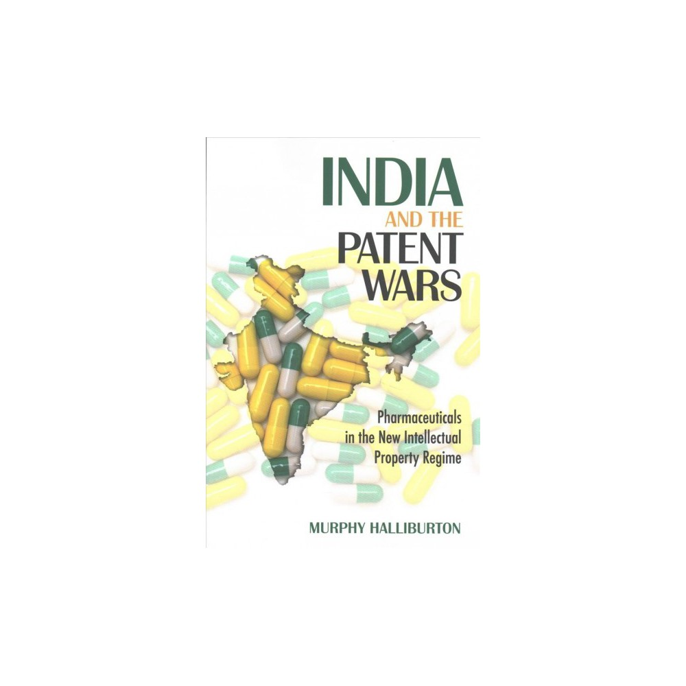 India and the Patent Wars : Pharmaceuticals in the New Intellectual Property Regime - (Paperback)