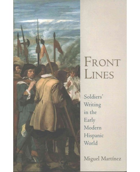 Front Lines : Soldiers' Writing in the Early Modern Hispanic World (Hardcover) (Miguel Martinez) - image 1 of 1