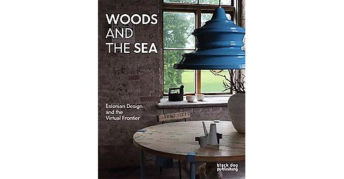 Woods and the Sea : Estonian Design and the Virtual Frontier -  by Michael Dumiak (Paperback) - image 1 of 1