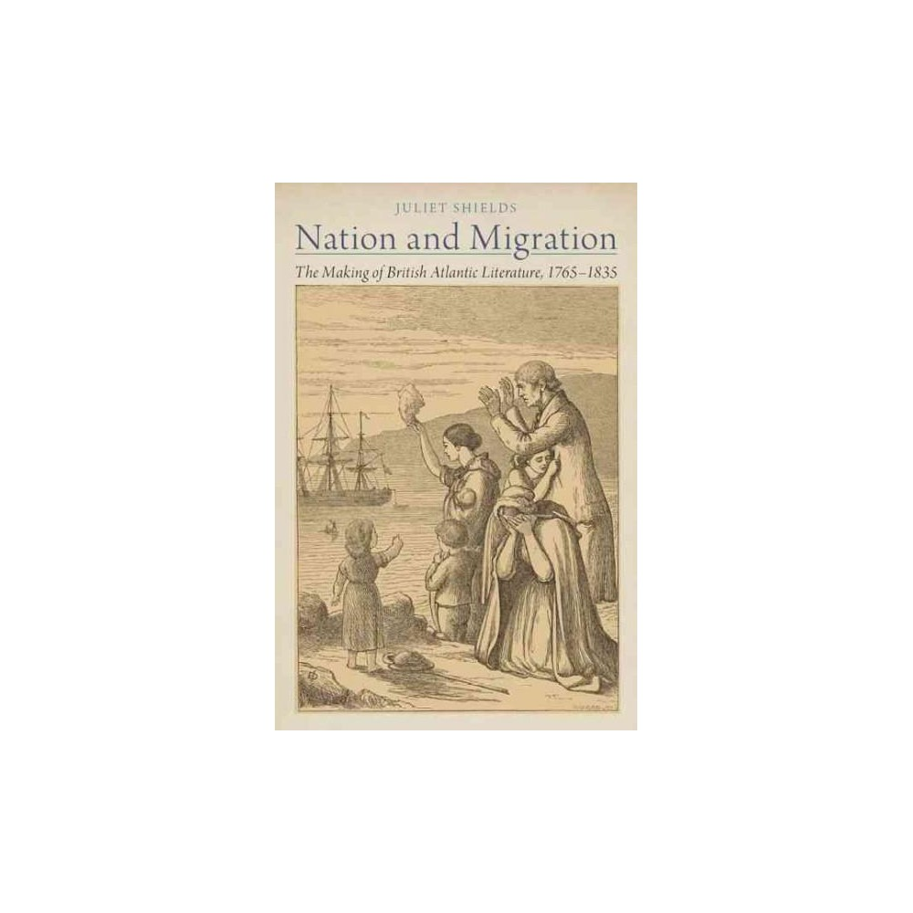 Nation and Migration : The Making of British Atlantic Literature, 1765-1835 (Hardcover) (Juliet Shields)