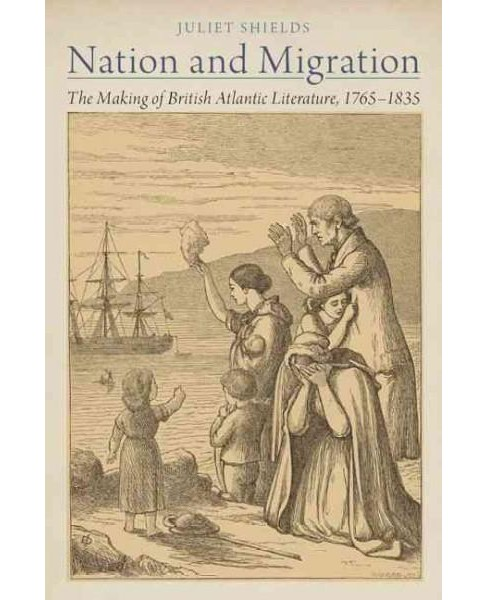 Nation and Migration : The Making of British Atlantic Literature, 1765-1835 (Hardcover) (Juliet Shields) - image 1 of 1