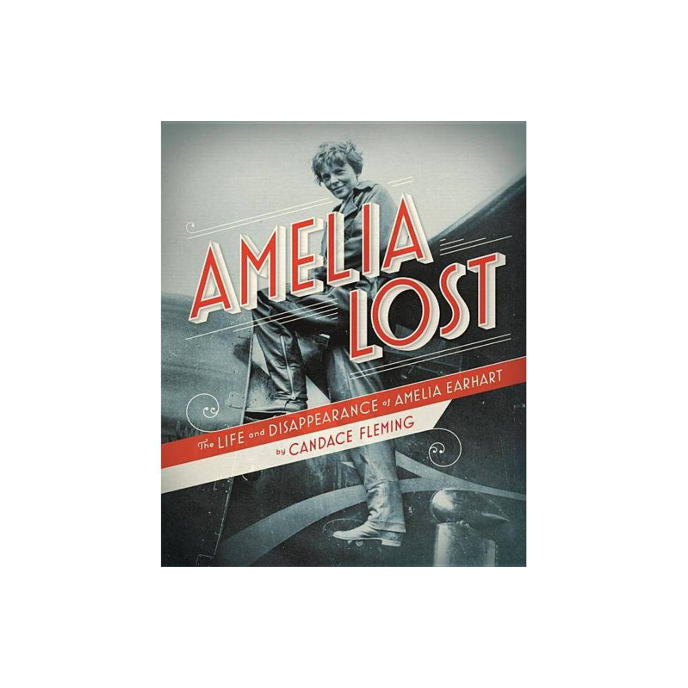 Amelia Lost The Life And Disappearance Of Amelia Earhart By Candace Fleming Hardcover