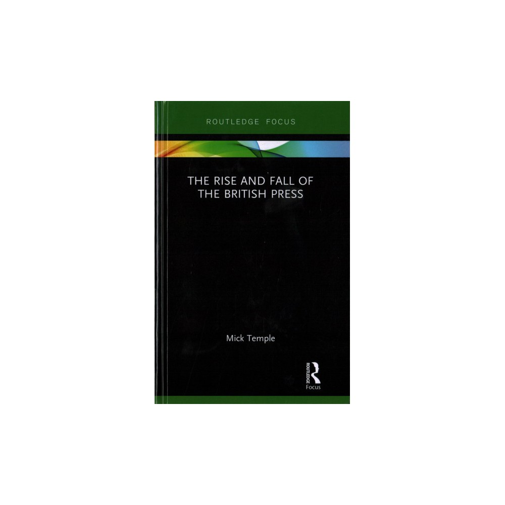 Rise and Fall of the British Press - (Routledge Focus) by Mick Temple (Hardcover)