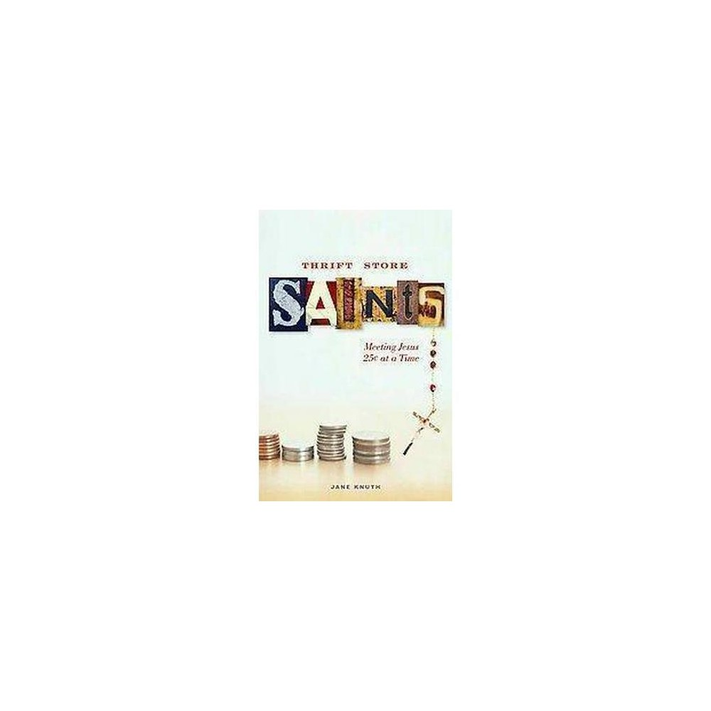 Thrift Store Saints : Meeting Jesus 25 Cents at a Time (Paperback) (Jane F. Knuth)