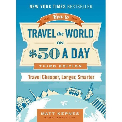 How to Travel the World on $50 a Day : Travel Cheaper, Longer, Smarter (Revised, Expanded, Updated)