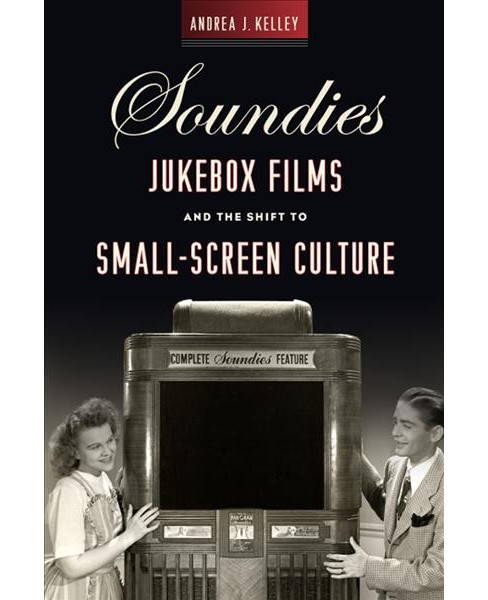Soundies Jukebox Films and the Shift to Small-Screen Culture -  by Andrea J. Kelley (Hardcover) - image 1 of 1