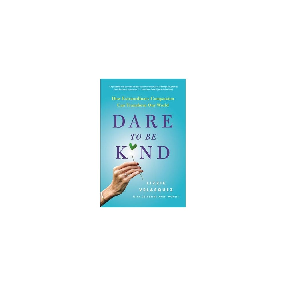 Dare to Be Kind : How Extraordinary Compassion Can Transform Our World - (Hardcover)