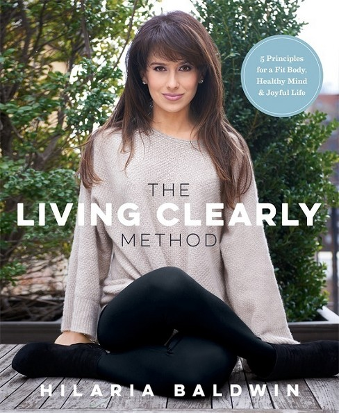 Living Clearly Method : 5 Principles for a Fit Body, Healthy Mind & Joyful Life (Paperback) (Hilaria - image 1 of 1