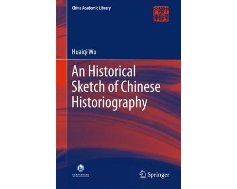Historical Sketch of Chinese Historiography -  by Huaiqi Wu (Hardcover) - image 1 of 1