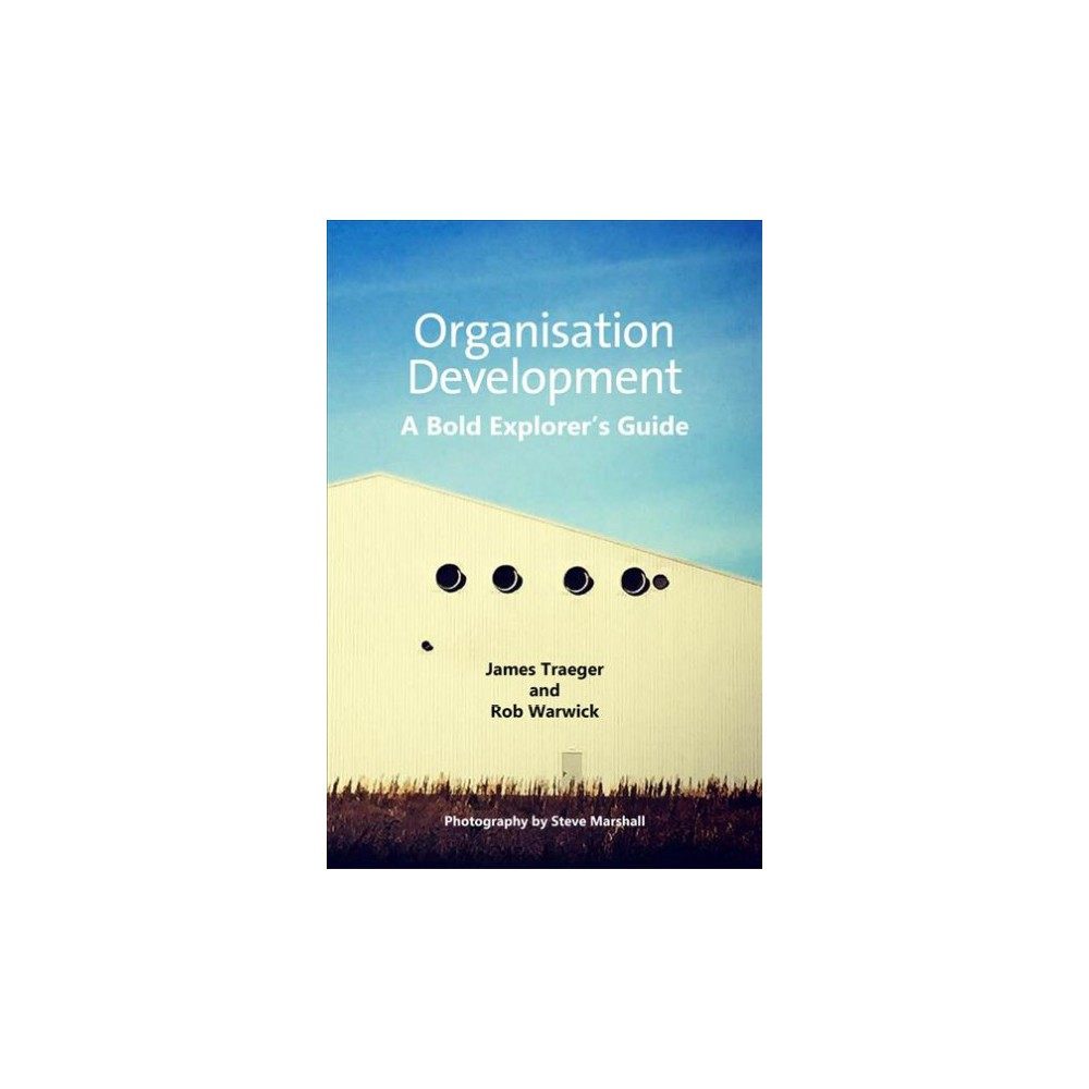 Organisation Development : A Bold Explorer's Guide - by James Traeger & Rob Warwick (Paperback)