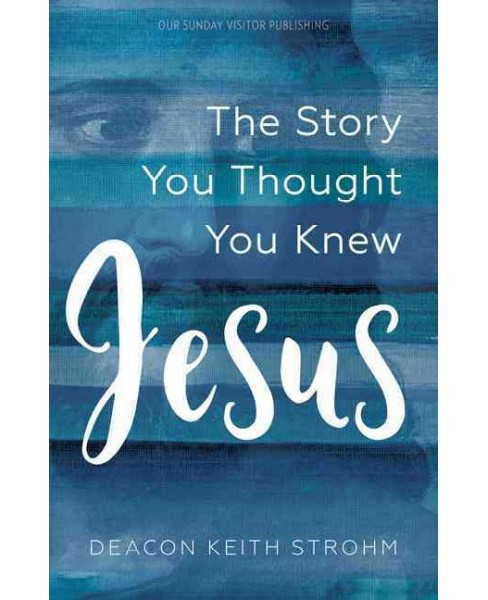 Jesus : The Story You Thought You Knew (Paperback) (Deacon Keith Strohm) - image 1 of 1
