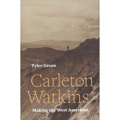 Carleton Watkins : Making the West American -  by Tyler Green (Hardcover) - image 1 of 1
